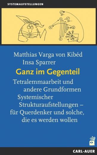 Ganz im Gegenteil - Tetralemmaarbeit und andere Grundformen Systemischer Strukturaufstellungen. Matthias Varga von Kibéd, Insa Sparrer